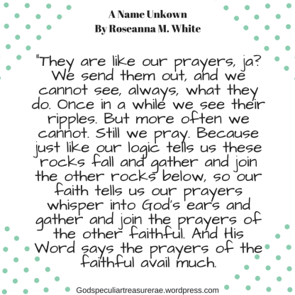 -They are like our prayers, ja- We send them out, and we cannot see, always, what they do. Once in a while we see their ripples. But more often we cannot. Still we pray. Because just lik