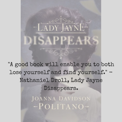 -A good book will enable you to both lose yourself and find yourself.- - Nathaniel Droll, Lady Jayne Disappears.