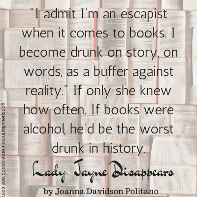 -I admit I'm an escapist when it comes to books. I become drunk on story, on words, as a buffer against reality.- If only she knew how often. If books were alcohol, he'd be the worst dru
