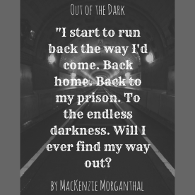 -I start to run back the way I'd come. Back home. Back to my prison. To the endless darkness. Will I ever find my way out-