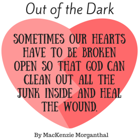 Sometimes our hearts have to be broken open so that God can clean out all the junk inside and heal the wound.