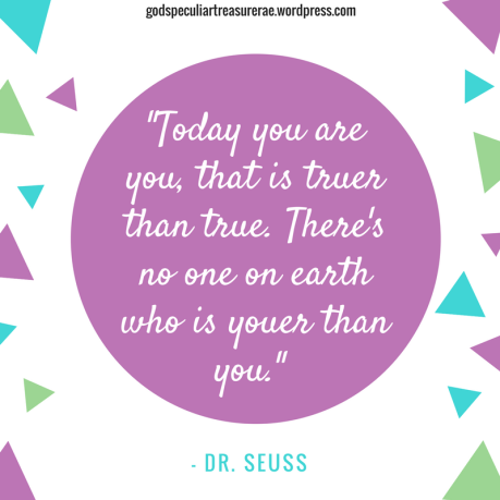 _Today you are you, that is truer than true. There's no one on earth who is youer than you._ Dr. Seuss.png